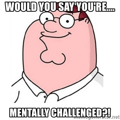 peter griffin - Would you say you're.... Mentally challenged?!