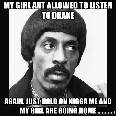 My Girl Ant Allowed To Listen To Drake Again Just Hold On Nigga