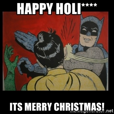 Batman Slappp - Happy Holi**** Its Merry Christmas!