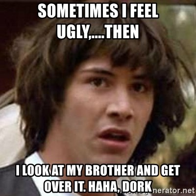 Conspiracy Keanu - sometimes I feel ugly,....then  I look at my brother and get over it. Haha, dork