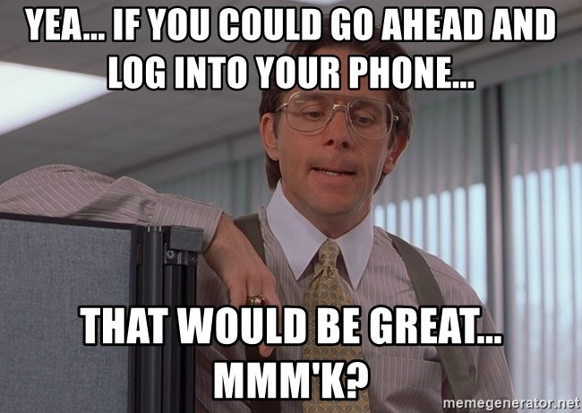 yea if you could go ahead and log into your phone that would be great mmmk yea if you could go ahead and log into your phone that would