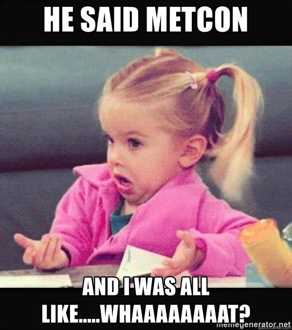 I have no idea little girl  - He said MetCon And I was all like.....whaaaaaaaat?