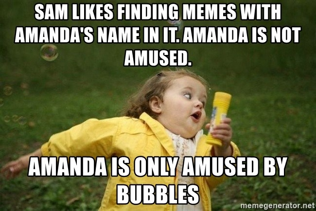 Little girl running away - Sam likes finding memes with Amanda's name in it. Amanda is not amused. Amanda is only amused by bubbles