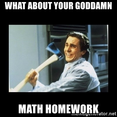What about your goddamn Math homework - american psycho axe   Meme ...