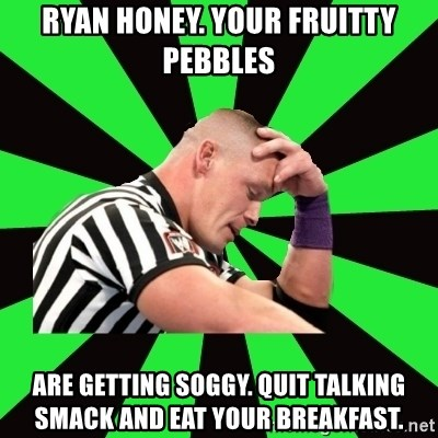 Deep Thinking Cena - Ryan Honey. Your Fruitty Pebbles Are getting soggy. Quit talking smack and eat your breakfast.