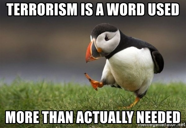 Unpopular Opinion Puffin - terrorism is a word used more than actually needed