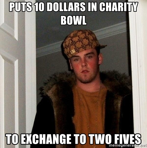 Scumbag Steve - puts 10 dollars in charity bowl to exchange to two fives