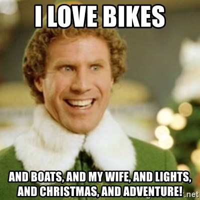 Buddy the Elf - I love bikes And boats, and my wife, and lights, and christmas, and adventure!