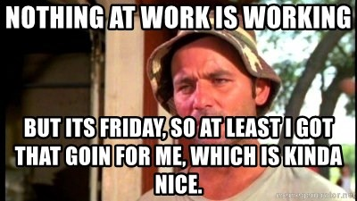 Bill Murray Caddyshack - Nothing at work is working but its friday, so at least i got that goin for me, which is kinda nice.