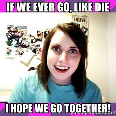 crazy girlfriend meme heh - If we ever go, like die I hope we go together!