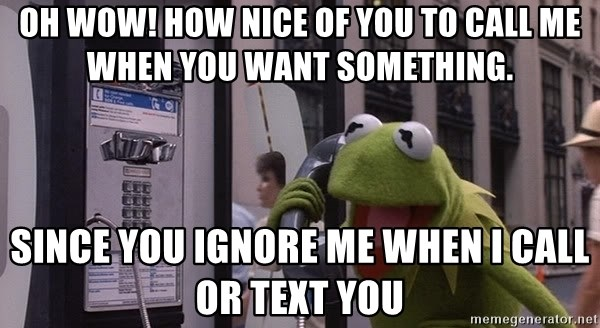 kermit-phone - oh wow! how nice of you to call me when you want something. Since you ignore me when i call or text you