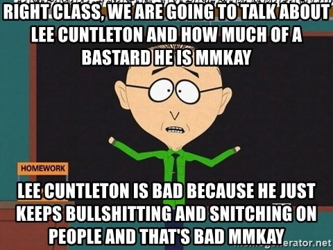 mr mackey mmkay - Right Class, We are going to talk about Lee Cuntleton and how much of a bastard he is Mmkay Lee Cuntleton is bad because he just keeps bullshitting and snitching on people and that's bad Mmkay