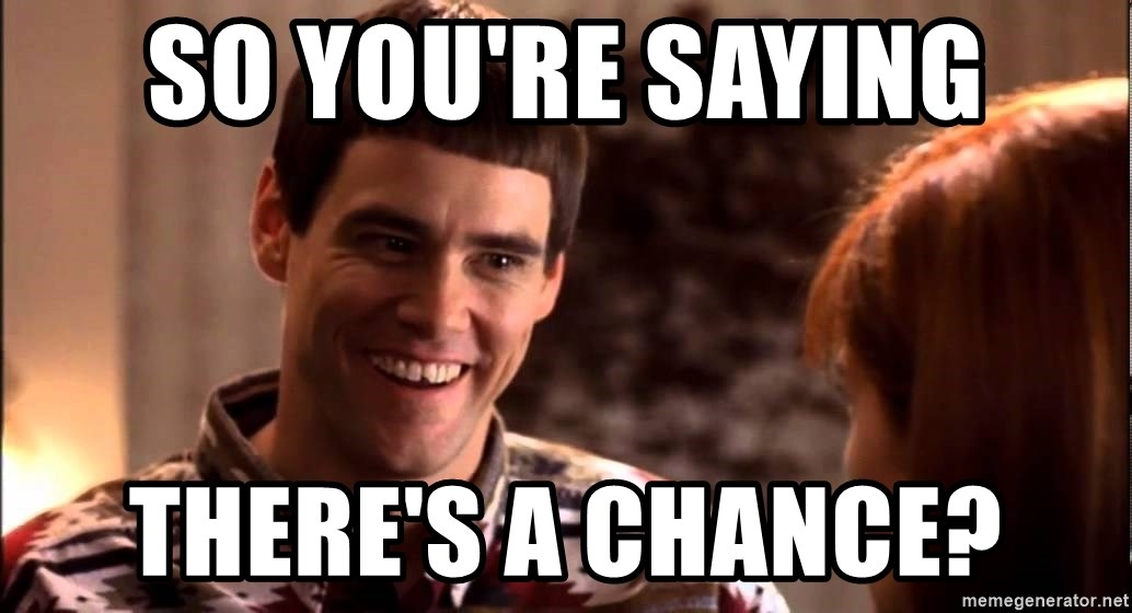 LLOYD CHRISTMAS There's a chance? - So you're saying there's a chance?