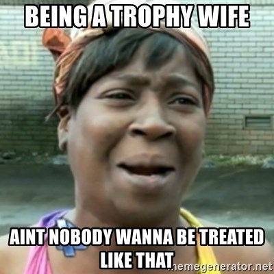 aint nobody got time fo dat - Being a Trophy Wife Aint nobody wanna be treated like that