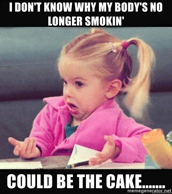 I have no idea little girl  - I don't know why my body's no longer smokin' Could be the cake.......