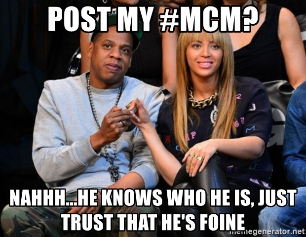 Beyonce and Jay Z - Post my #mcm? Nahhh...he knows who he is, just trust that he's foine