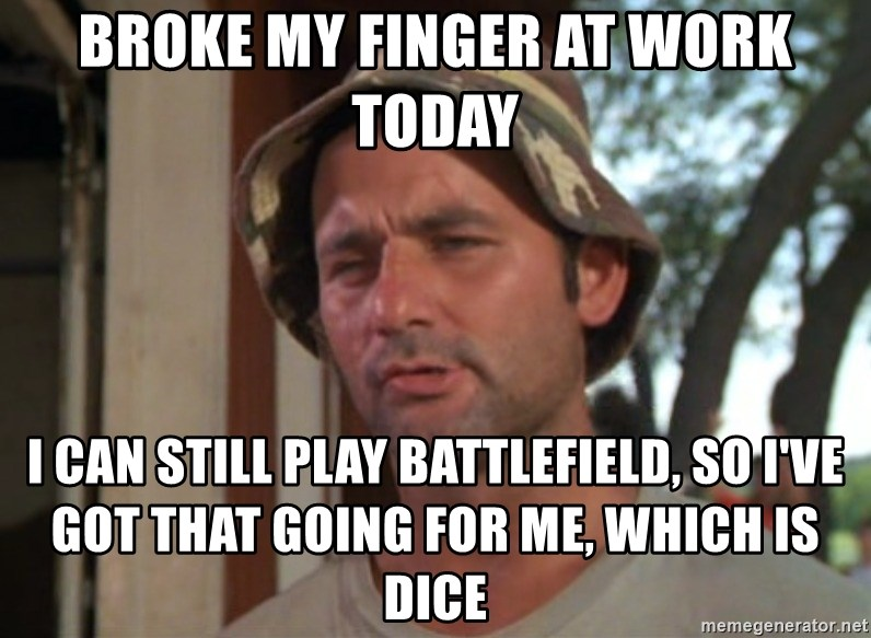 So I got that going on for me, which is nice - Broke my finger at work today I can still play battlefield, so I've got that going for me, which is DICE