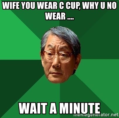High Expectations Asian Father - wife you wear c cup, why u no wear .... wait a minute