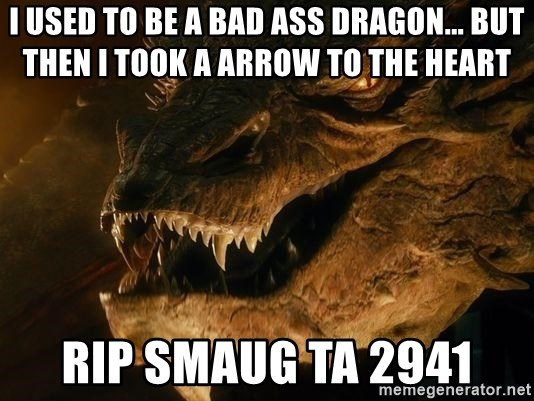 Smaug says - i used to be a bad ass dragon... but then i took a arrow to the heart RIp smaug TA 2941