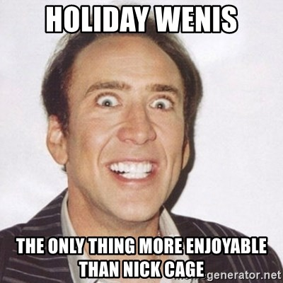 57219340 holiday wenis the only thing more enjoyable than nick cage,Wenis Meme