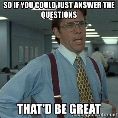 Yeah that'd be great... - so if you could just answer the questions that'd be great