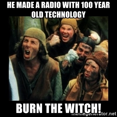 He made a radio with 100 year old technology Burn the witch