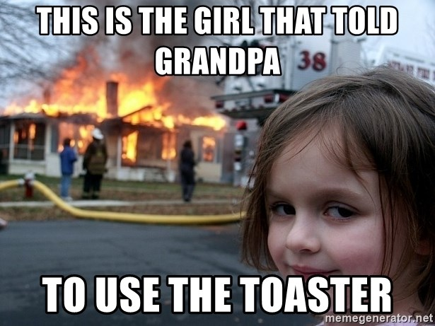Disaster Girl - this is the girl that told grandpa  to use the toaster