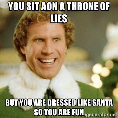 Buddy the Elf - you sit aon a throne of lies but you are DRESSED like santa so you are fun