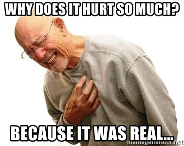 Why Does It Hurt So Much Because It Was Real Old Man Heart