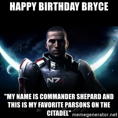 happy birthday bryce my name is commander shepard and this is my favorite parsons on the citadel happy birthday bryce \