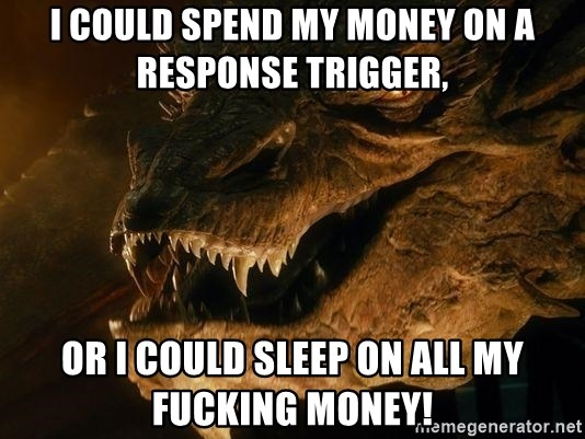 Smaug says - i could spend my money on a response trigger, or i could sleep on all my fucking money!
