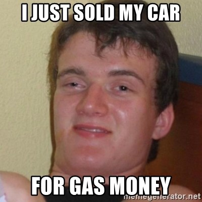 Stoner Stanley - i just sold my car for gas money