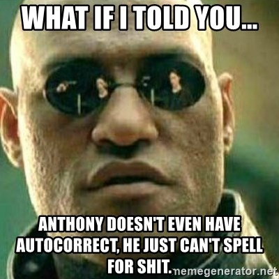 57318163 what if i told you anthony doesn't even have autocorrect, he
