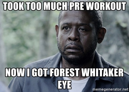 took too much pre workout now i got forest whitaker eye jealous