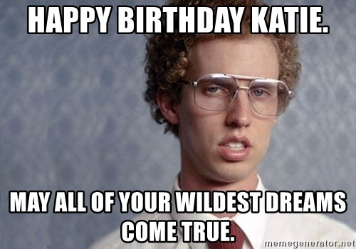 happy birthday katie meme Happy Birthday Katie. May all of your wildest dreams come true  happy birthday katie meme