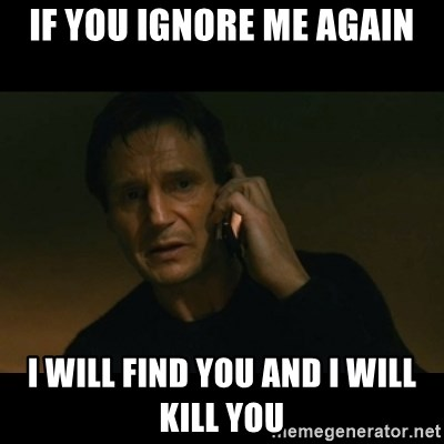 if you ignore me again I will find you and I will kill you