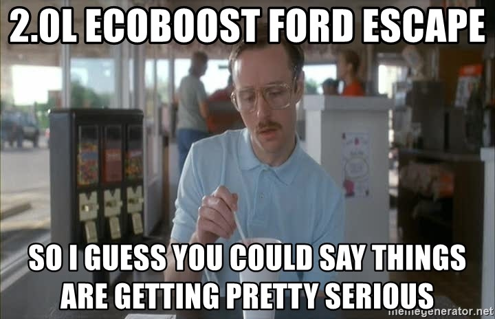 2 0l Ecoboost Ford Escape So I Guess You Could Say Things Are Getting Pretty Serious Napoleon Dynamite Meme