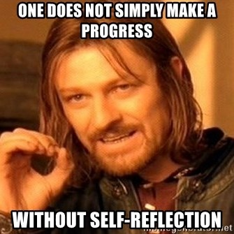 ONE DOES NOT SIMPLY MAKE A PROGRESS WITHOUT SELF-REFLECTION - One Does Not  Simply | Meme Generator