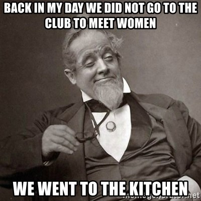 1889 [10] guy - Back in my day we did not go to the club to meet women We went to the kitchen