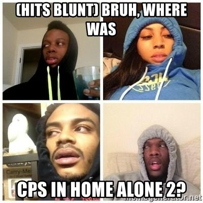 Hits Blunts - (hits blunt) Bruh, where was CPS in Home Alone 2?