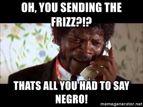 Pulp Fiction sending the Wolf - oh, you sending the frizz?!? thats all you had to say negro!