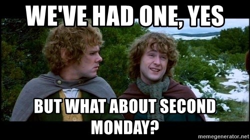 What about second breakfast? - We've had one, yes But what about second Monday?