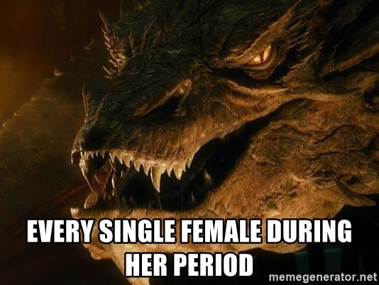 Smaug says - Every single female during her period