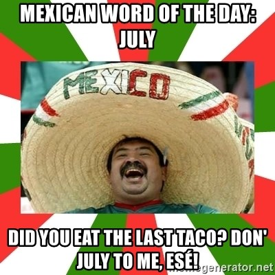 Sombrero Mexican - MEXICAN WORD OF THE DAY: JULY DID YOU EAT THE LAST TACO? DON' JULY TO ME, ESÉ!