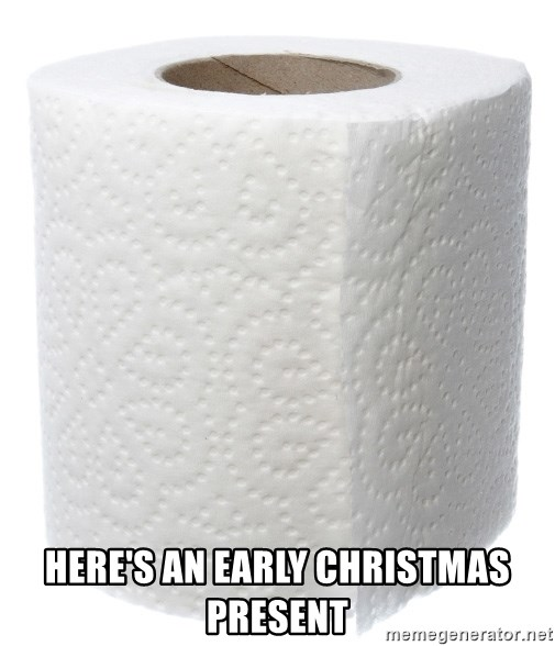 Early Christmas Present Meme.Here S An Early Christmas Present Toilet Papers Meme
