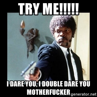 I dare you! I double dare you motherfucker! - Try me!!!!! I dare you, I double dare you motherfucker