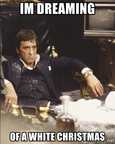 Im Dreaming Of A White Christmas Scarface Snow Meme Generator