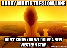 The Lion King - Daddy Whats the slow lane Don't knowyou We drive a new western star