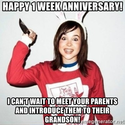 happy 1 week anniversary i cant wait to meet your parents and introduce them to their grandson crazy girlfriend ellen meme generator