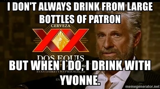 Dos Equis Man - I don't always drink from large bottles of Patron But when I do, I drink with Yvonne.